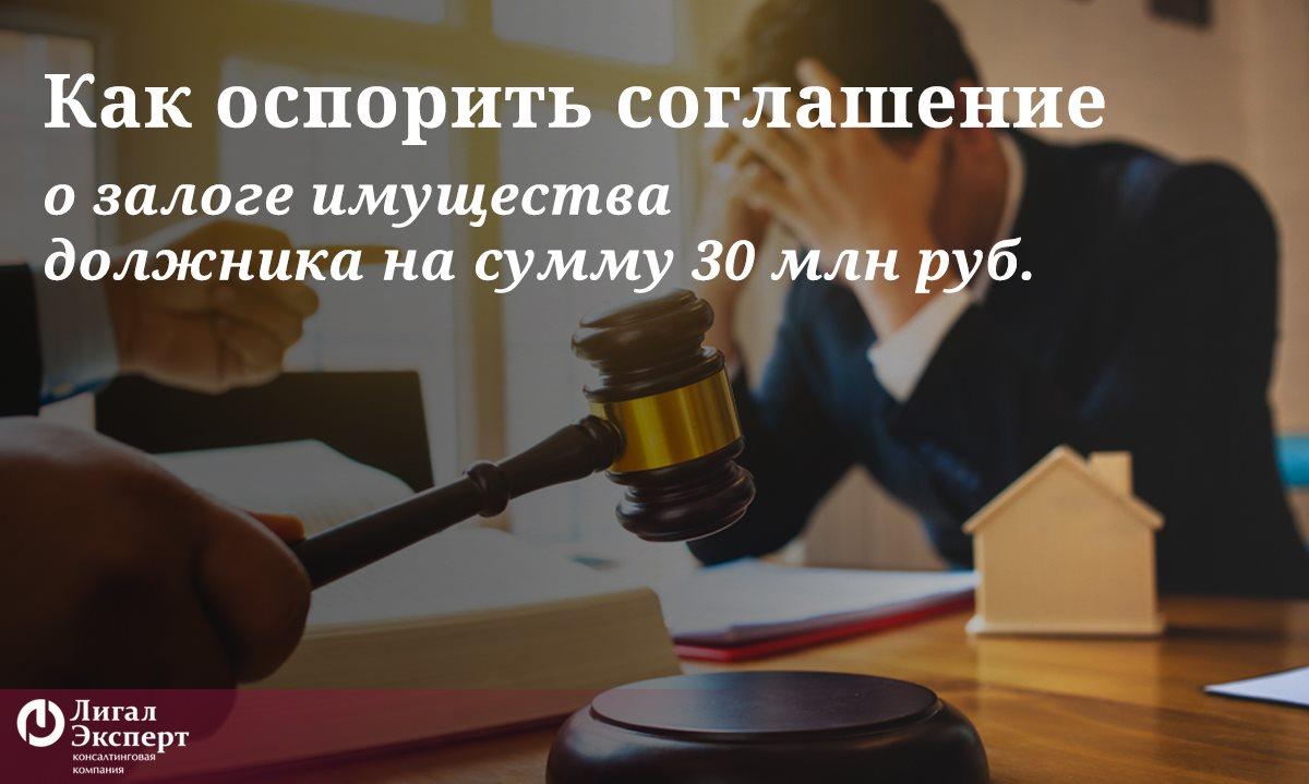 Мы оспорили соглашение о залоге имущества должника на сумму 30 млн. руб.